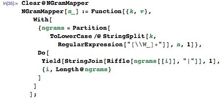 "Clear@NGramMapper NGramMapper[n_] := Function[{k, v},    With[{ngrams =        Partition[        ToLowerCase /@ StringSplit[k, RegularExpression[""[\\W_]+""]], n, 1]}, Do[ Yield[StringJoin[Riffle[ngrams[[i]], ""|""]], 1], {i, Length@ngrams} ]]]    ];"