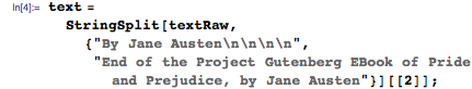 "text = StringSplit[     textRaw, {""By Jane Austen\n\n\n\n"",       ""End of the Project Gutenberg EBook of Pride and Prejudice, by \ Jane Austen""}][[2]];"