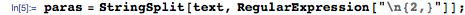 "paras = StringSplit[text, RegularExpression[""\n{2,}""]];"