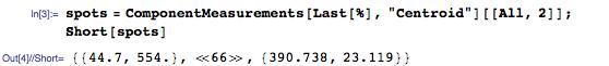 """spots = ComponentMeasurements[Last[%], """"Centroid""""][[All, 2]]; Short[spots]"""
