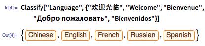 """In[4]:= Classify[""""Language"""", {""""欢迎光临"""", """"Welcome"""", """"Bienvenue"""", """"Добро пожаловать"""", """"Bienvenidos""""}]"""