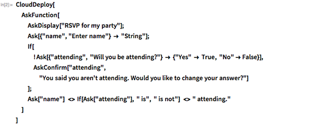 "CloudDeploy[ AskFunction[ AskDisplay[""RSVP for my party""]; Ask[{""name"", ""Enter name""} -> ""String""]; If[ ! Ask[{""attending"", ""Will you be attending?""} -> {""Yes"" -> True, ""No"" -> False}], AskConfirm[""attending"", ""You said you aren't attending. Would you like to change your \ answer?""] ]; Ask[""name""] <> If[Ask[""attending""], "" is"", "" is not""] <> "" attending."" ] ]"
