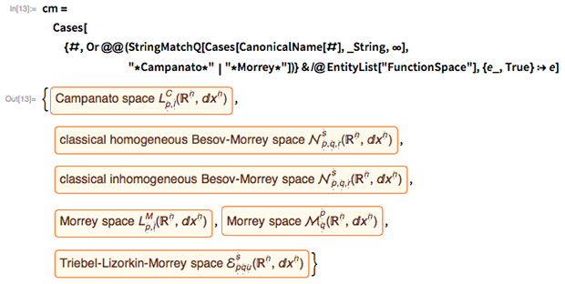 "cm = Cases[{#,       Or @@ (StringMatchQ[         Cases[CanonicalName[#], _String, \[Infinity]],          ""*Campanato*"" | ""*Morrey*""])} & /@     EntityList[""FunctionSpace""], {e_, True} :> e]"