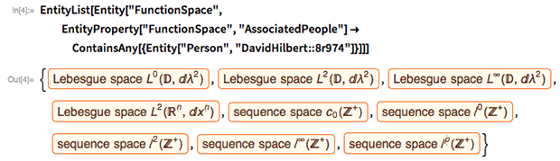 """EntityList[  Entity[""""FunctionSpace"""",    EntityProperty[""""FunctionSpace"""", """"AssociatedPeople""""] ->     ContainsAny[{Entity[""""Person"""", """"DavidHilbert::8r974""""]}]]]"""