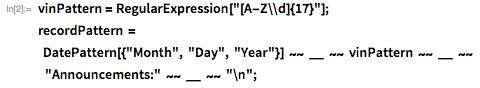 "vinPattern = RegularExpression[""[A-Z\\d]{17}""]; recordPattern =      DatePattern[{""Month"", ""Day"", ""Year""}] ~~ __ ~~     vinPattern ~~ __ ~~        ""Announcements:"" ~~ __ ~~ ""\n"";"