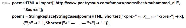 "poemsHTML =    Import[""http://www.poetrysoup.com/famous/poems/best/muhammad_ali"",     ""Source""]; poems = StringReplace[    StringCases[poemsHTML,      Shortest[""<pre>"" ~~ x__ ~~ ""</pre>""] -> x], {""\n"" -> "" "",      Shortest[""<"" ~~ __ ~~ "">""] -> "" ""}];"