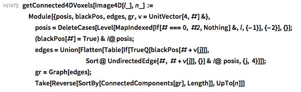 getConnected4DVoxels[Image4D[l_], n_] :=   Module[{posis, blackPos, edges, gr, v = UnitVector[4, #] &},   posis =     DeleteCases[     Level[MapIndexed[If[# === 0, #2, Nothing] &, l, {-1}], {-2}], {}];   (blackPos[#] = True) & /@ posis;    edges = Union[Flatten[Table[If[TrueQ[blackPos[# + v[j]]],                Sort@ UndirectedEdge[#, # + v[j]], {}] & /@ posis, {j,         4}]]];   gr = Graph[edges];   Take[Reverse[SortBy[ConnectedComponents[gr], Length]], UpTo[n]]]