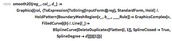 smooth2D[reg_, col_, d_] :=   Graphics[{col, (ToExpression[ToString[InputForm@reg], StandardForm,         Hold] /.       HoldPattern[BoundaryMeshRegion[v_, b__, ___Rule]] :>         GraphicsComplex[v,         FilledCurve[{b} /. Line[l_] :>                         BSplineCurve[DeleteDuplicates[Flatten[l, 1]],              SplineClosed -> True, SplineDegree -> d]]])[[1]]}]