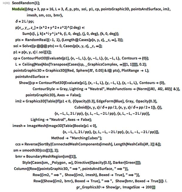 "SeedRandom[1]; Module[{deg = 3, pp = 16, L = 3, \[Delta], p, pts, sol, p1, cp,    pointsGraphic3D, pointsAndSurface, im2,               imesh, sm, ccs, bmr},   \[Delta] = 2 L/pp;  p[x_, y_, z_] = (x^2 + y^2 + z^2)^(2 deg) +     Sum[c[i, j, k] x^i y^j z^k, {i, 0, deg}, {j, 0, deg}, {k, 0, deg}];   pts = RandomReal[{-1, 1}, {Length@Cases[p[x, y, z], _c, \[Infinity]],      3}];    sol = Solve[(p @@@ pts) == 0, Cases[p[x, y, z], _c, \[Infinity]]];    p1 = p[x, y, z] /. sol[[1]];     cp = ContourPlot3D[    Evaluate[p1], {x, -L, L}, {y, -L, L}, {z, -L, L}, Contours -> {0}];  L = Ceiling[    Max[Abs[Transpose[       Cases[cp, _GraphicsComplex, \[Infinity]][[1, 1]]]]], 0.2];    pointsGraphic3D =    Graphics3D[{Red, Sphere[#, 0.05] & /@ pts}, PlotRange -> L];   pointsAndSurface =    Show[{cp =       ContourPlot3D[Evaluate[p1], {x, -L, L}, {y, -L, L}, {z, -L, L},        Contours -> {0},       ContourStyle -> Gray, Lighting -> ""Neutral"",        MeshFunctions -> {Norm[{#1, #2, #3}] & }], pointsGraphic3D},     Axes -> False];  im2 = Graphics3D[    Table[If[p1 < 0, {Opacity[0.3], EdgeForm[Blue], Gray, Opacity[0.3],                                                                       \  Cuboid[{x, y, z}/\[Delta] + pp/2, {x, y, z}/\[Delta] + pp/2 +          1]}, {}],                                                  {x, -L, L,       2 L/pp}, {y, L, -L, -2 L/pp}, {z, L, -L, -2 L/pp}],                   Lighting -> ""Neutral"", Axes -> False];   imesh = ImageMesh[Image3D[Table[Boole[p1 < 0],                                                          {x, -L, L,        2 L/pp}, {y, L, -L, -2 L/pp}, {z, L, -L, -2 L/pp}]],                                                     Method -> ""MarchingCubes""];  ccs = Reverse[    SortBy[ConnectedMeshComponents[imesh], Length[MeshCells[#, 2]] &]];    sm = smooth3D[ccs[[1]], 2];   bmr = BoundaryMeshRegion[sm[[1]],     Style[Cases[sm, _Polygon, \[Infinity]],      Directive[Opacity[0.5], Darker[Green]]]];     Column[{Row[{pointsGraphic3D, "" \[DoubleLongRi"