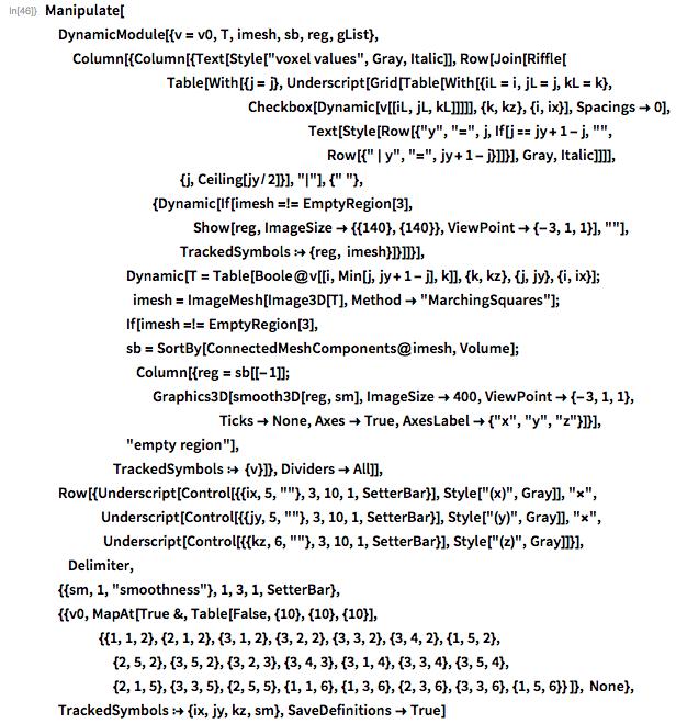 "Manipulate[  DynamicModule[{v = v0, T, imesh, sb, reg, gList},    Column[{Column[{Text[Style[""voxel values"", Gray, Italic]],        Row[Join[Riffle[          Table[           With[{j = j},             Underscript[Grid[Table[With[{iL = i, jL = j, kL = k},                Checkbox[Dynamic[v[[iL, jL, kL]]]]], {k, kz}, {i, ix}],               Spacings -> 0],                                                                  Text[Style[Row[{""y"", ""="", j, If[j == jy + 1 - j, """",                                                         Row[{"" | y"", ""="", jy + 1 - j}]]}], Gray,                Italic]]]], {j, Ceiling[jy/2]}],           ""\[VerticalSeparator]""], {"" ""},         {Dynamic[           If[imesh =!= EmptyRegion[3],             Show[reg, ImageSize -> {{140}, {140}},              ViewPoint -> {-3, 1, 1}], """"],           TrackedSymbols :> {reg, imesh}]}]]}],                      Dynamic[T =        Table[Boole@v[[i, Min[j, jy + 1 - j], k]], {k, kz}, {j, jy}, {i,          ix}];                    imesh = ImageMesh[Image3D[T], Method -> ""MarchingSquares""];                 If[imesh =!= EmptyRegion[3],        sb = SortBy[ConnectedMeshComponents@imesh, Volume];            Column[{reg = sb[[-1]];         Graphics3D[smooth3D[reg, sm], ImageSize -> 400,           ViewPoint -> {-3, 1, 1},                               Ticks -> None, Axes -> True,           AxesLabel -> {""x"", ""y"", ""z""}]}], ""empty region""],      TrackedSymbols :> {v}]}, Dividers -> All]],  Row[{Underscript[Control[{{ix, 5, """"}, 3, 10, 1, SetterBar}],      Style[""(x)"", Gray]], ""\[Times]"",          Underscript[Control[{{jy, 5, """"}, 3, 10, 1, SetterBar}],      Style[""(y)"", Gray]], ""\[Times]"",               Underscript[Control[{{kz, 6, """"}, 3, 10, 1, SetterBar}],      Style[""(z)"", Gray]]}],      Delimiter,  {{sm, 1, ""smoothness""}, 1, 3, 1, SetterBar},  {{v0, MapAt[True &, Table[False, {10}, {10}, {10}],     {{1, 1, 2}, {2, 1, 2}, {3, 1, 2}, {3, 2, 2}, {3, 3, 2}, {3, 4,        2}, {1, 5, 2},      {2, 5, 2}, {3, 5, 2}, {3, 2, "