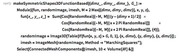 "makeSymmetricShapes3DFunctionBased[{dimz_, dimy_, dimx_}, G_] :=  Module[{fun, randomImage, imesh, M = 2 Max[{dimx, dimy, dimz}], x, y,     z},  fun[x_, y_, z_] =      Sum[Cos[RandomReal[{-M, M}] (y - (dimy + 1)/2)]                                                          Cos[RandomReal[{-M, M}] x + 2 Pi RandomReal[]]                                                                    Cos[RandomReal[{-M, M}] z + 2 Pi RandomReal[]], {4}];   randomImage =     Image3D[Table[      If[fun[x, y, z] > G, 0, 1], {x, dimx}, {y, dimy}, {z, dimz}]] ;    imesh = ImageMesh[randomImage, Method -> ""MarchingSquares""];        Select[ConnectedMeshComponents@imesh, 10 < Volume[#] &]]"