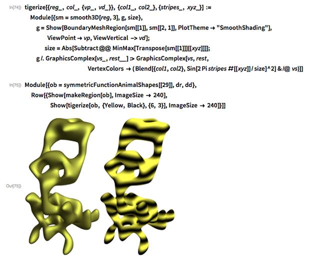 "tigerize[{reg_, col_, {vp_, vd_}}, {col1_, col2_}, {stripes_, xyz_}] :=   Module[{sm = smooth3D[reg, 3], g, size},   g = Show[     BoundaryMeshRegion[sm[[1]], sm[[2, 1]],       PlotTheme -> ""SmoothShading""], ViewPoint -> vp,      ViewVertical -> vd];           size = Abs[Subtract @@ MinMax[Transpose[sm[[1]]][[xyz]]]];   g /. GraphicsComplex[vs_, rest__] :> GraphicsComplex[vs, rest,                                             VertexColors -> (         Blend[{col1, col2}, Sin[2 Pi stripes #[[xyz]]/size]^2] & /@ vs"