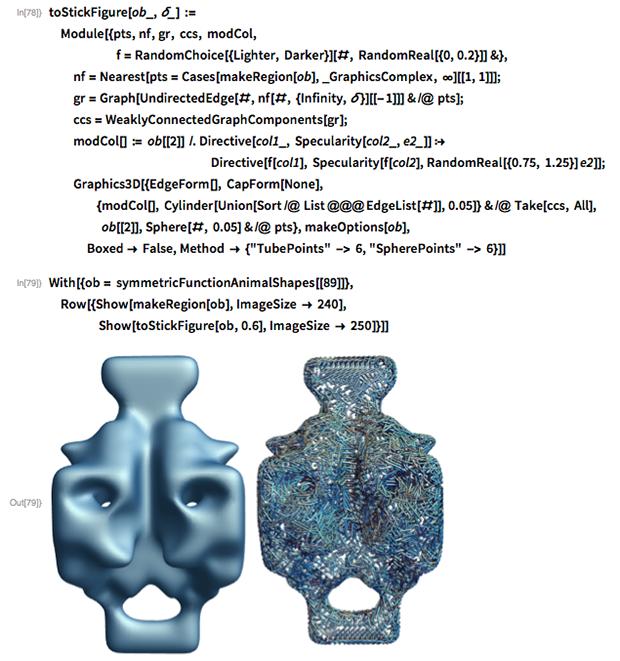 "toStickFigure[ob_, \[Delta]_] :=   Module[{pts, nf, gr, ccs, modCol,                      f = RandomChoice[{Lighter, Darker}][#, RandomReal[{0, 0.2}]] &},     nf = Nearest[     pts = Cases[makeRegion[ob], _GraphicsComplex, \[Infinity]][[1,        1]]];   gr = Graph[     UndirectedEdge[#, nf[#, {Infinity, \[Delta]}][[-1]]] & /@ pts];   ccs = WeaklyConnectedGraphComponents[gr];   modCol[] := ob[[2]] /. Directive[col1_, Specularity[col2_, e2_]] :>                                                         Directive[f[col1],        Specularity[f[col2], RandomReal[{0.75, 1.25}] e2]];   Graphics3D[{EdgeForm[], CapForm[None],      {modCol[],         Cylinder[Union[Sort /@ List @@@ EdgeList[#]], 0.05]} & /@       Take[ccs, All],       ob[[2]], Sphere[#, 0.05] & /@ pts}, makeOptions[ob],     Boxed -> False,     Method -> {""TubePoints"" -> 6, ""SpherePoints"" -> 6}]]"