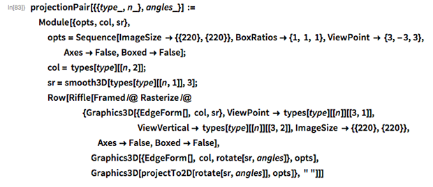 """projectionPair[{{type_, n_}, angles_}] :=  Module[{opts, col, sr},   opts = Sequence[ImageSize -> {{220}, {220}}, BoxRatios -> {1, 1, 1},      ViewPoint -> {3, -3, 3}, Axes -> False, Boxed -> False];   col = types[type][[n, 2]];   sr = smooth3D[types[type][[n, 1]], 3];   Row[Riffle[Framed /@ Rasterize /@        {Graphics3D[{EdgeForm[], col, sr},          ViewPoint -> types[type][[n]][[3, 1]],                                           ViewVertical -> types[type][[n]][[3, 2]],          ImageSize -> {{220}, {220}}, Axes -> False, Boxed -> False],         Graphics3D[{EdgeForm[], col, rotate[sr, angles]}, opts],         Graphics3D[projectTo2D[rotate[sr, angles]], opts]}, """" """"]]]"""
