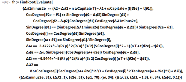 fr := FindRoot[Evaluate[    {\[CapitalDelta]\[Lambda]1minus2e  == (\[Lambda]2 - \ \[CapitalDelta]\[Lambda]2 +          n \[Omega]Capitale T) - \[Lambda]1 + \[Omega]Capitale*(t[\ \[Theta]2e] - t[\[Theta]1]),      CosDegree[\[Theta]2e - \[Theta]1] ==       SinDegree[\[Phi]2 - \[CapitalDelta]\[Phi]2] SinDegree[\[Phi]1] +        CosDegree[\[Phi]2 - \[CapitalDelta]\[Phi]2] CosDegree[\[Phi]1] \ CosDegree[\[CapitalDelta]\[Lambda]1minus2e ],     SinDegree[\[Psi]1] == \ (SinDegree[\[CapitalDelta]\[Lambda]1minus2e] CosDegree[\[Phi]2 - \ \[CapitalDelta]\[Phi]2])/SinDegree[\[Theta]2e - \[Theta]1],     CosDegree[i] == CosDegree[\[Phi]1] SinDegree[\[Psi]1],     SinDegree[\[Omega] + \[Theta]1] == SinDegree[\[Phi]1]/SinDegree[i],     \[CapitalDelta]\[Omega] ==        3.4722*^-3 (R/p)^2 (R/a)^(3/2) (5 CosDegree[i]^2 - 1) (n T +          t[\[Theta]2e] - t[\[Theta]1]),     \[CapitalDelta]\[Phi]2 == \[CapitalDelta]\[Omega] SinDegree[        i] CosDegree[\[Omega] + \[Theta]2e]/        CosDegree[\[Phi]2 - \[CapitalDelta]\[Phi]2],     \[CapitalDelta]\[CapitalOmega] == -6.9444*^-3 (R/p)^2 (R/a)^(3/          2) CosDegree[i] (n T + t[\[Theta]2e] - t[\[Theta]1]),     \[CapitalDelta]\[Lambda]2 == \[CapitalDelta]\[Omega] CosDegree[         i] SecDegree[\[Omega] + \[Theta]2e]^2/(1 +            CosDegree[              i]^2 TanDegree[\[Omega] + \[Theta]2e]^2) + \ \[CapitalDelta]\[CapitalOmega]}],   {{\[CapitalDelta]\[Lambda]1minus2e, 31}, {\[CapitalDelta]\[Lambda]2,      1}, {\[Theta]2e, 51}, {\[Psi]1, 70}, {\[Omega],      34}, {\[CapitalDelta]\[Omega],      2}, {\[CapitalDelta]\[CapitalOmega], -1.3}, {i,      34}, {\[CapitalDelta]\[Phi]2, 0.1}}]