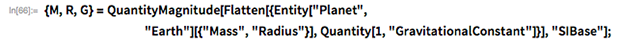 "M, R, G} = QuantityMagnitude[Flatten[{Entity[""Planet"",                 ""Earth""][{""Mass"", ""Radius""}],       Quantity[1, ""GravitationalConstant""]}], ""SIBase""];"