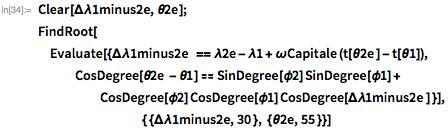 Clear[\[CapitalDelta]\[Lambda]1minus2e, \[Theta]2e]; FindRoot[Evaluate[{\[CapitalDelta]\[Lambda]1minus2e  == \[Lambda]2e - \ \[Lambda]1 + \[Omega]Capitale (t[\[Theta]2e ] - t[\[Theta]1]),     CosDegree[\[Theta]2e - \[Theta]1] ==      SinDegree[\[Phi]2] SinDegree[\[Phi]1] +       CosDegree[\[Phi]2] CosDegree[\[Phi]1] CosDegree[\[CapitalDelta]\ \[Lambda]1minus2e ] }],                                          { \ {\[CapitalDelta]\[Lambda]1minus2e, 30 }, {\[Theta]2e, 55 }}]