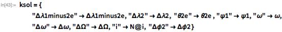 """ksol = {   """"\[CapitalDelta]\[Lambda]1minus2e"""" -> \ \[CapitalDelta]\[Lambda]1minus2e,    """"\[CapitalDelta]\[Lambda]2"""" -> \[CapitalDelta]\[Lambda]2,    """"\[Theta]2e"""" -> \[Theta]2e , """"\[Psi]1"""" -> \[Psi]1,    """"\[Omega]"""" -> \[Omega],    """"\[CapitalDelta]\[Omega]"""" -> \[CapitalDelta]\[Omega],    """"\[CapitalDelta]\[CapitalOmega]"""" -> \[CapitalDelta]\[CapitalOmega],    """"i"""" -> N@i, """"\[CapitalDelta]\[Phi]2"""" -> \[CapitalDelta]\[Phi]2 }"""
