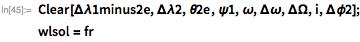 Clear[\[CapitalDelta]\[Lambda]1minus2e, \[CapitalDelta]\[Lambda]2, \ \[Theta]2e, \[Psi]1, \[Omega], \[CapitalDelta]\[Omega], \ \[CapitalDelta]\[CapitalOmega], i, \[CapitalDelta]\[Phi]2]; wlsol = fr