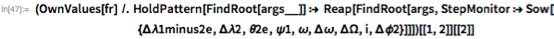 (OwnValues[fr] /.      HoldPattern[FindRoot[args__]] :>       Reap[FindRoot[args, StepMonitor :> Sow[          {\[CapitalDelta]\[Lambda]1minus2e, \ \[CapitalDelta]\[Lambda]2, \[Theta]2e, \[Psi]1, \[Omega], \ \[CapitalDelta]\[Omega], \[CapitalDelta]\[CapitalOmega],            i, \[CapitalDelta]\[Phi]2}]]])[[1, 2]][[2]]