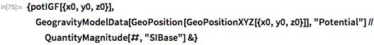 """{potIGF[{x0, y0, z0}],  GeogravityModelData[GeoPosition[GeoPositionXYZ[{x0, y0, z0}]],     """"Potential""""] // QuantityMagnitude[#, """"SIBase""""] &}"""