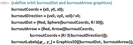 (*define orbit burnoutDot and burnoutArrow graphics*) burnoutCoords = {x0, y0, z0}; burnoutDirection = {vx0, vy0, vz0}/v0; burnoutDot = {Red, Sphere[burnoutCoords, R/30]}; burnoutArrow = {Red, Arrow[{burnoutCoords,       burnoutCoords + (R/3) burnoutDirection}]}; burnoutLabels[\[Psi]_, \[Gamma]_] =    Graphics3D[{burnoutDot, burnoutArrow}];