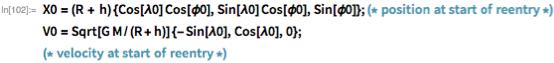 X0 = (R + h) {Cos[\[Lambda]0] Cos[\[Phi]0],      Sin[\[Lambda]0] Cos[\[Phi]0],      Sin[\[Phi]0]}; (* position at start of reentry *) V0 = Sqrt[G M/(R + h)] {-Sin[\[Lambda]0], Cos[\[Lambda]0],      0};(* velocity at start of reentry *)