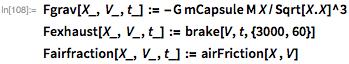 Fgrav[X_, V_, t_] := -G mCapsule M X/Sqrt[X.X]^3  Fexhaust[X_, V_, t_] := brake[V, t, {3000, 60}] Fairfraction[X_, V_, t_] := airFriction[X , V]