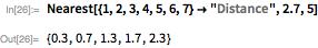 """Nearest[{1, 2, 3, 4, 5, 6, 7} -> """"Distance"""", 2.7, 5]"""