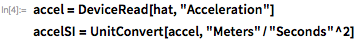 "accel = DeviceRead[hat, ""Acceleration""] accelSI = UnitConvert[accel, ""Meters""/""Seconds""^2]"
