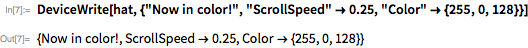 """DeviceWrite[hat, {""""Now in color!"""", """"ScrollSpeed"""" \[RightArrow] 0.25,    """"Color"""" \[RightArrow] {255, 0, 128}}]"""