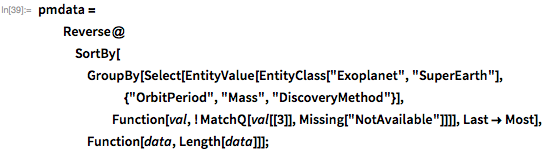 "pmdata = Reverse@    SortBy[GroupBy[      Select[EntityValue[        EntityClass[""Exoplanet"", ""SuperEarth""], {""OrbitPeriod"", ""Mass"",          ""DiscoveryMethod""}],        Function[val, ! MatchQ[val[[3]], Missing[""NotAvailable""]]]],       Last -> Most], Function[data, Length[data]]];"