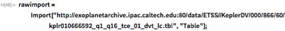 """rawimport =    Import[""""http://exoplanetarchive.ipac.caltech.edu:80/data/\ ETSS//KeplerDV/000/866/60/kplr010666592_q1_q16_tce_01_dvt_lc.tbl"""",     """"Table""""];"""