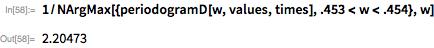 1/NArgMax[{periodogramD[w, values, times], .453 < w < .454}, w]