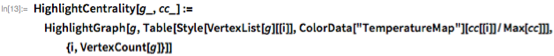 "HighlightCentrality[g_, cc_] :=   HighlightGraph[g,    Table[Style[VertexList[g][[i]],      ColorData[""TemperatureMap""][cc[[i]]/Max[cc]]], {i,      VertexCount[g]}]]"