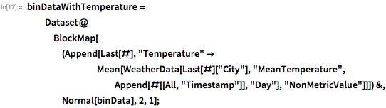 "binDataWithTemperature =    Dataset@BlockMap[(Append[Last[#],         ""Temperature"" ->          Mean[WeatherData[Last[#][""City""], ""MeanTemperature"",            Append[#[[All, ""Timestamp""]], ""Day""],            ""NonMetricValue""]]]) &, Normal[binData], 2, 1];"