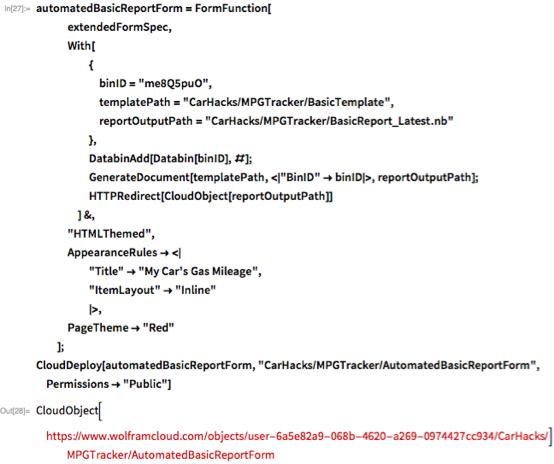 "automatedBasicReportForm = FormFunction[    extendedFormSpec,    With[      {       binID = ""me8Q5puO"",       templatePath = ""CarHacks/MPGTracker/BasicTemplate"",       reportOutputPath = ""CarHacks/MPGTracker/BasicReport_Latest.nb""       },      DatabinAdd[Databin[binID], #];      GenerateDocument[templatePath, < ""BinID"" -> binID >,        reportOutputPath];      HTTPRedirect[CloudObject[reportOutputPath]]      ] &,    ""HTMLThemed"",    AppearanceRules -> <       ""Title"" -> ""My Car's Gas Mileage"",      ""ItemLayout"" -> ""Inline""       >,    PageTheme -> ""Red""    ]; CloudDeploy[automatedBasicReportForm, \ ""CarHacks/MPGTracker/AutomatedBasicReportForm"",   Permissions -> ""Public""]"