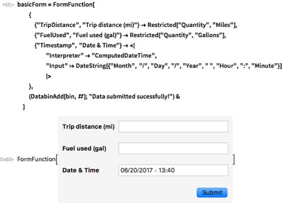"""basicForm = FormFunction[ { {""""TripDistance"""", """"Trip distance (mi)""""} -> Restricted[""""Quantity"""", """"Miles""""], {""""FuelUsed"""", """"Fuel used (gal)""""} -> Restricted[""""Quantity"""", """"Gallons""""], {""""Timestamp"""", """"Date & Time""""} -> """"ComputedDateTime"""", """"Input"""" :> DateString[{""""Month"""", """"/"""", """"Day"""", """"/"""", """"Year"""", """" """", """"Hour"""", """":"""", """"Minute""""}]  > }, (DatabinAdd[bin, #]; """"Data submitted sucessfully!"""") & ]"""