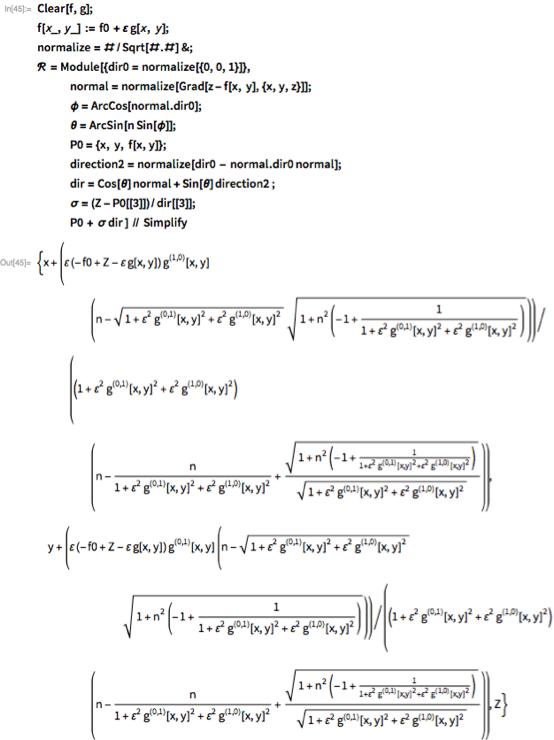 Clear[f, g]; f[x_, y_] := f0 + \[CurlyEpsilon] g[x, y]; normalize = #/Sqrt[#.#] &; \[ScriptCapitalR] = Module[{dir0 = normalize[{0, 0, 1}]},    normal = normalize[Grad[z - f[x, y], {x, y, z}]];    \[Phi] = ArcCos[normal.dir0];    \[Theta] = ArcSin[n Sin[\[Phi]]];    P0 = {x, y, f[x, y]};     direction2 = normalize[dir0 - normal.dir0 normal];     dir = Cos[\[Theta]] normal + Sin[\[Theta]] direction2 ;    \[Sigma] = (Z - P0[[3]])/dir[[3]];    P0 + \[Sigma] dir ] // Simplify