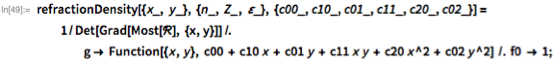 refractionDensity[{x_, y_}, {n_, Z_, \[CurlyEpsilon]_}, {c00_, c10_,      c01_, c11_, c20_, c02_}] =    1/Det[Grad[Most[\[ScriptCapitalR]], {x, y}]] /.      g -> Function[{x, y},        c00 + c10 x + c01 y + c11 x y + c20 x^2 + c02 y^2] /. f0 -> 1;