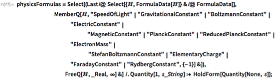 "physicsFormulas =    Select[(Last /@ Select[{#, FormulaData[#]} & /@ FormulaData[],         MemberQ[#,           ""SpeedOfLight"" | ""GravitationalConstant"" |            ""BoltzmannConstant"" | ""ElectricConstant"" |                            ""MagneticConstant"" | ""PlanckConstant"" |            ""ReducedPlanckConstant"" | ""ElectronMass"" |                             ""StefanBoltzmannConstant"" |            ""ElementaryCharge"" | ""FaradayConstant"" |            ""RydbergConstant"", {-1}] &]),                                FreeQ[#, _Real, \[Infinity]] &] /.     Quantity[1, s_String] :> HoldForm[Quantity[None, s]];"