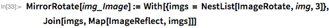 MirrorRotate[img_Image] :=   With[{imgs = NestList[ImageRotate, img, 3]},    Join[imgs, Map[ImageReflect, imgs]]]