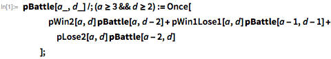 pBattle[a_, d_] /; (a >= 3 && d >= 2) := Once[    pWin2[a, d] pBattle[a, d - 2] +      pWin1Lose1[a, d] pBattle[a - 1, d - 1] +      pLose2[a, d] pBattle[a - 2, d]    ];