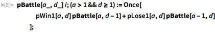 pBattle[a_, d_] /; (a > 1 && d >= 1) := Once[    pWin1[a, d] pBattle[a, d - 1] + pLose1[a, d] pBattle[a - 1, d]    ];