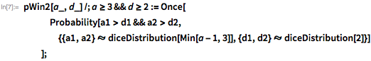 pWin2[a_, d_] /; a >= 3 && d >= 2 := Once[    Probability[     a1 > d1 &&       a2 > d2, {{a1, a2} \[Distributed]        diceDistribution[Min[a - 1, 3]], {d1, d2} \[Distributed]        diceDistribution[2]}]    ];