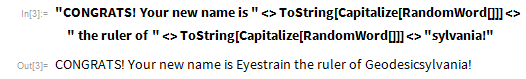 """""""CONGRATS! Your new name is """" <>   ToString[Capitalize[RandomWord[]]] <> """" the ruler of """" <>   ToString[Capitalize[RandomWord[]]] <> """"sylvania!"""""""