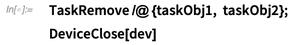 TaskRemove /@ {taskObj1, taskObj2}; DeviceClose