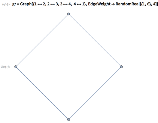 gr = Graph[{1 \[UndirectedEdge] 2, 2 \[UndirectedEdge] 3,     3 \[UndirectedEdge] 4, 4 \[UndirectedEdge] 1},    EdgeWeight -> RandomReal[{1, 6}, 4]]