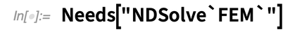 "Needs[""NDSolve`FEM`""]"