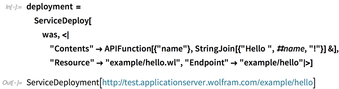 "deployment = ServiceDeploy[ was, <|""Contents"" -> APIFunction[{""name""}, StringJoin[{""Hello "", #name, ""!""}] &], ""Resource"" -> ""example/hello.wl"", ""Endpoint"" -> ""example/hello""